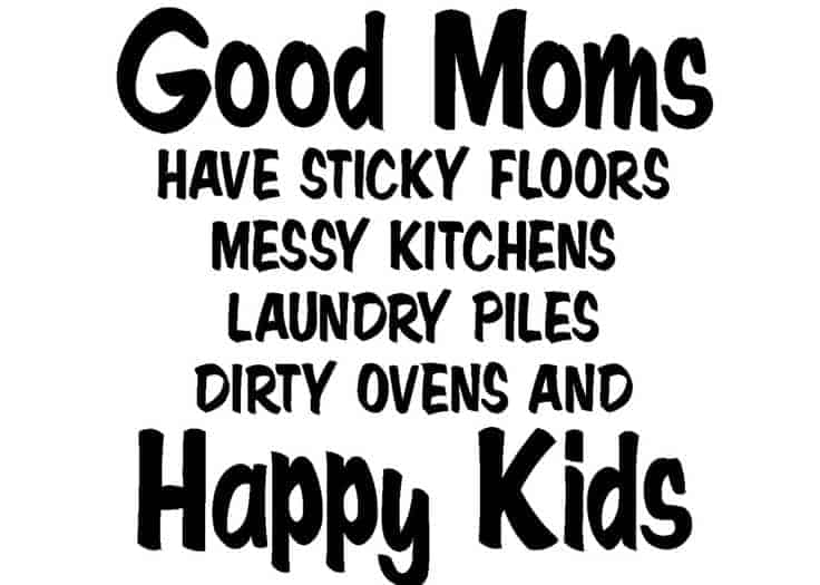"Why the saying ""Good Moms Have Sticky Floors"" is a dirty lie"