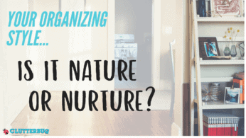Your Organizing Style – Is it Nature or Nurture?