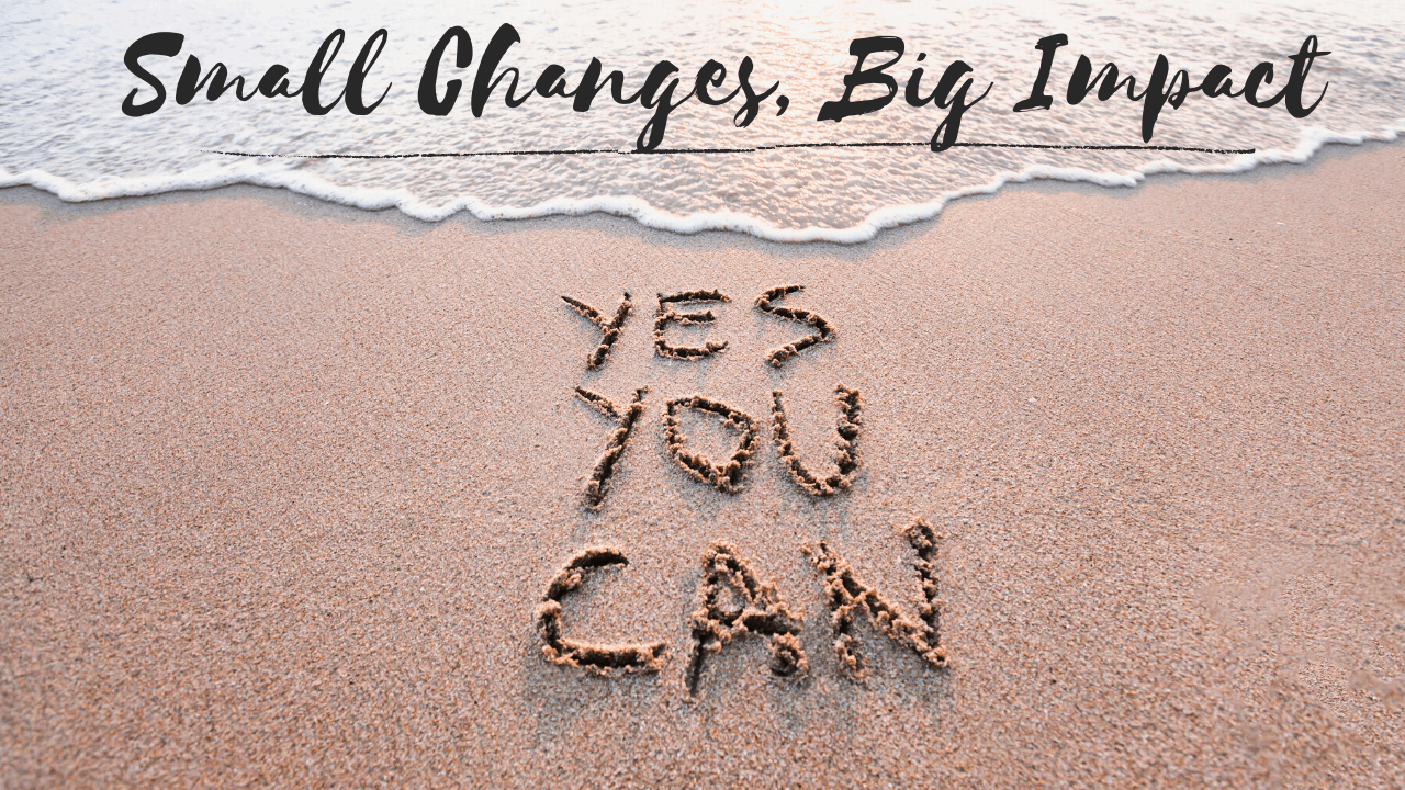 How Small Changes can add up to a Big Impact