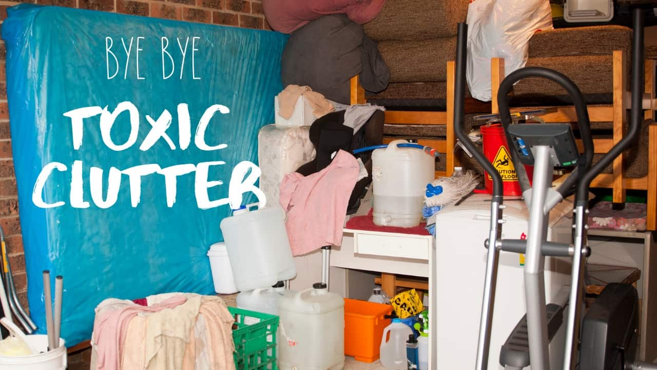 Say Goodbye to the Toxic Clutter in your Home