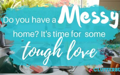 Do you have a messy home? It's time for some TOUGH LOVE.